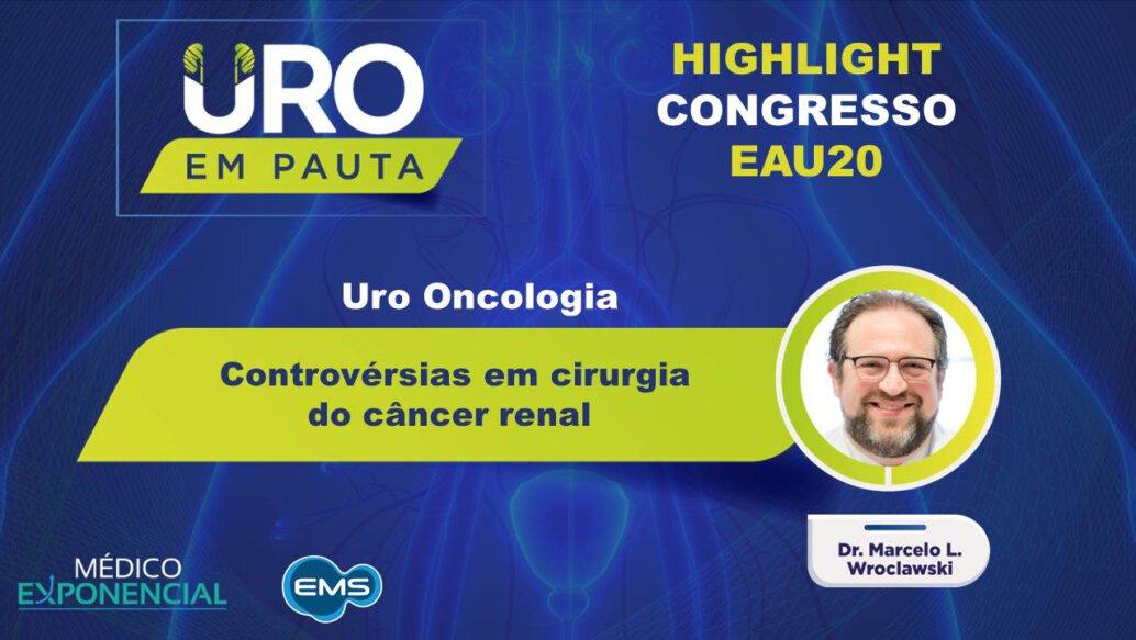 Cobertura EAU20 | Controvérsias em cirurgia do câncer renal | Dr.Marcelo Wroclawski