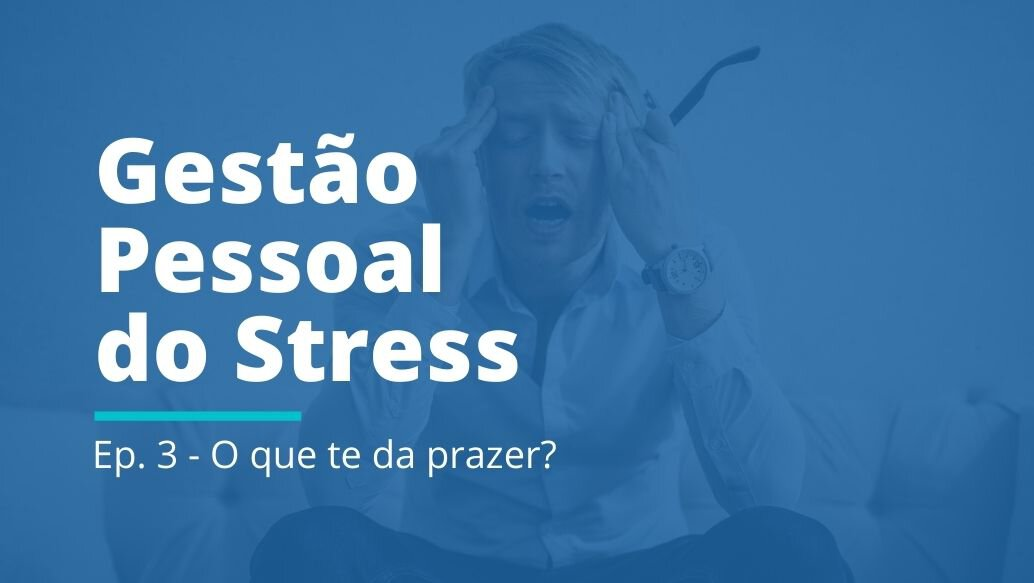 Gestão Pessoal do Stress: EP 03   O que te dá prazer