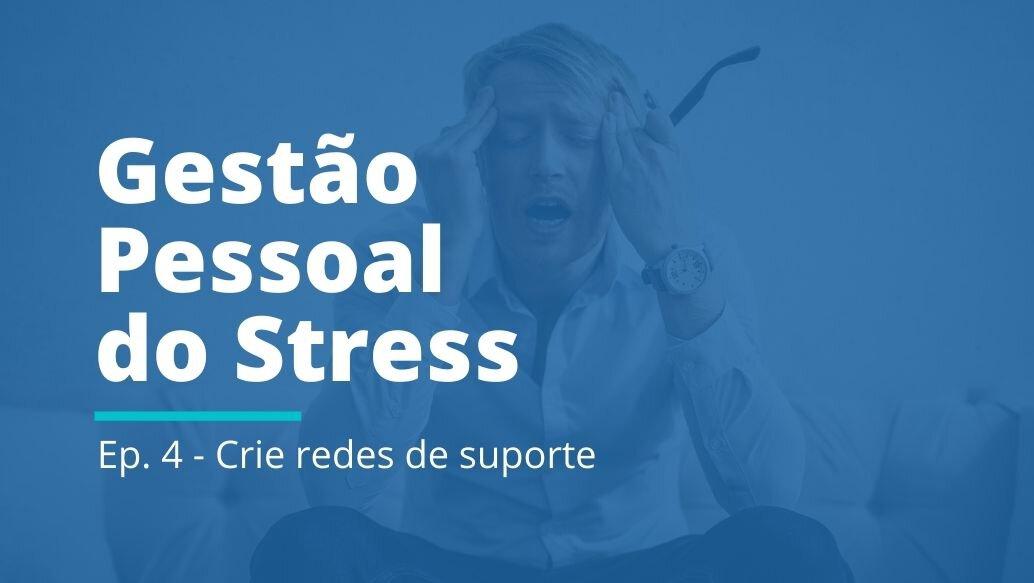 Gestão Pessoal do Stress: EP 04   Crie redes de suporte