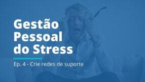 Gestão Pessoal do Stress: EP 04 | Crie redes de suporte